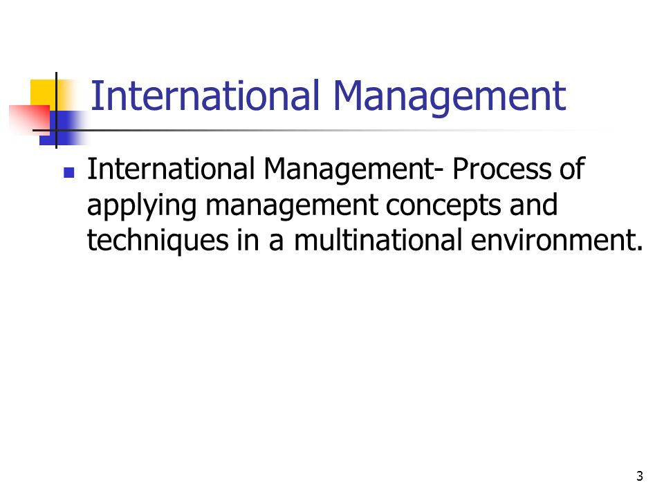 3 International Management International Management- Process of applying management concepts and techniques in a multinational environment.