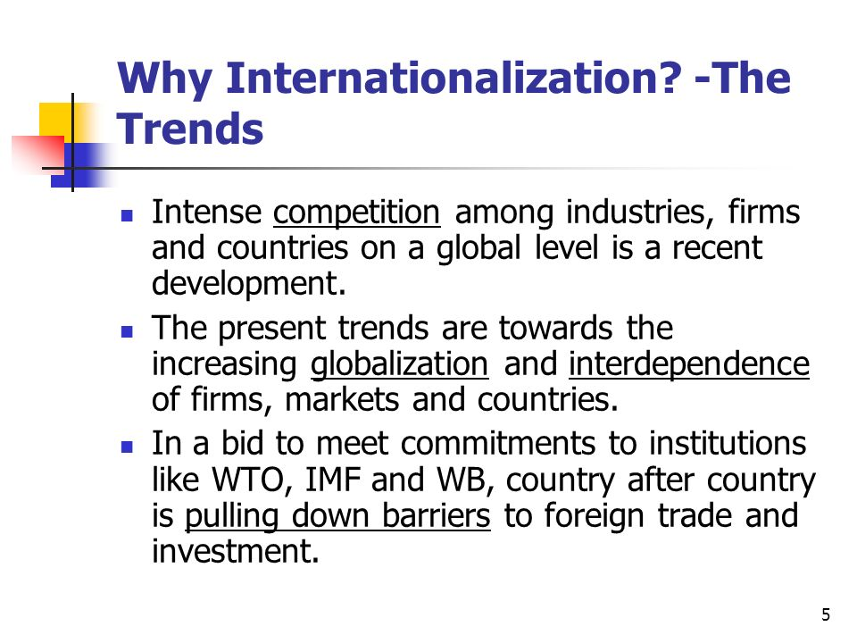5 Why Internationalization? -The Trends Intense competition among industries, firms and countries on a global level is a recent development. The prese