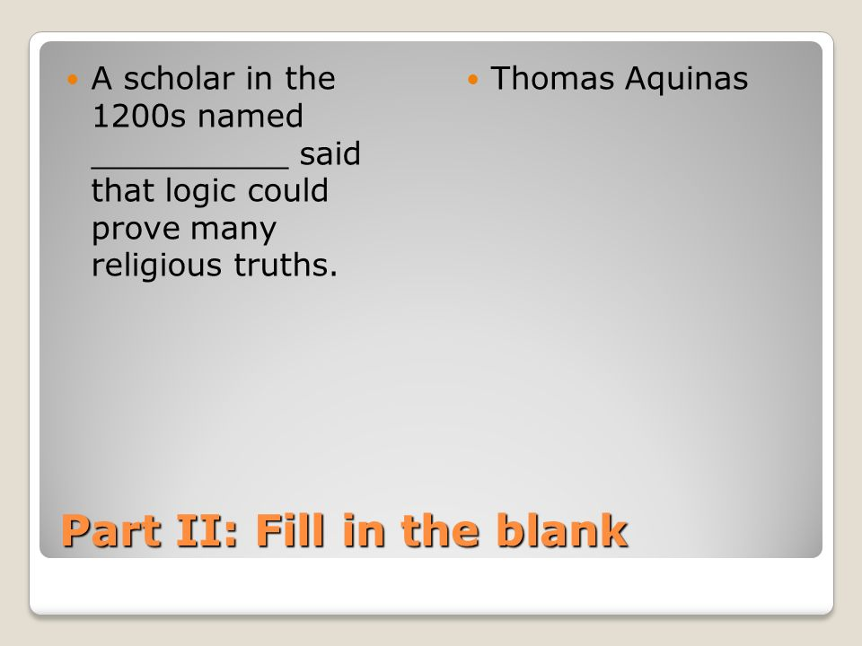 Part II: Fill in the blank A scholar in the 1200s named __________ said that logic could prove many religious truths. Thomas Aquinas