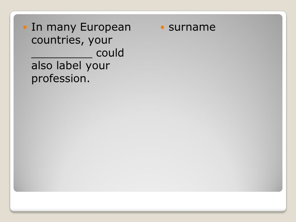 In many European countries, your _________ could also label your profession. surname