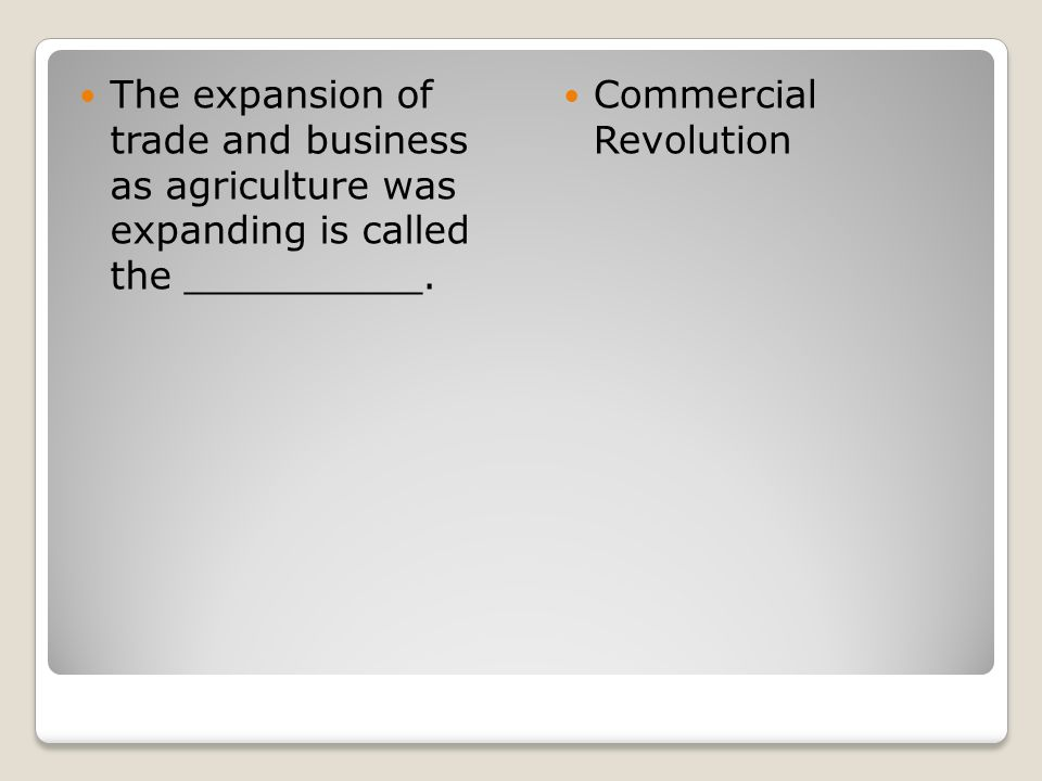 The expansion of trade and business as agriculture was expanding is called the __________. Commercial Revolution