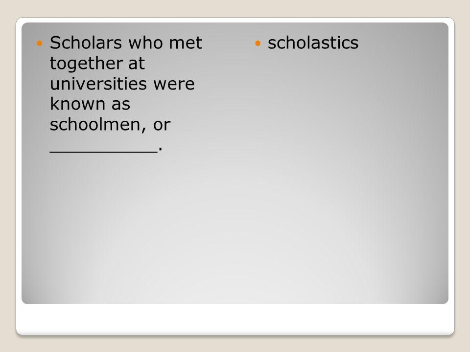 Scholars who met together at universities were known as schoolmen, or __________. scholastics
