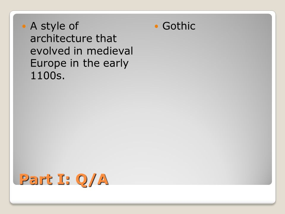 Part I: Q/A A style of architecture that evolved in medieval Europe in the early 1100s. Gothic