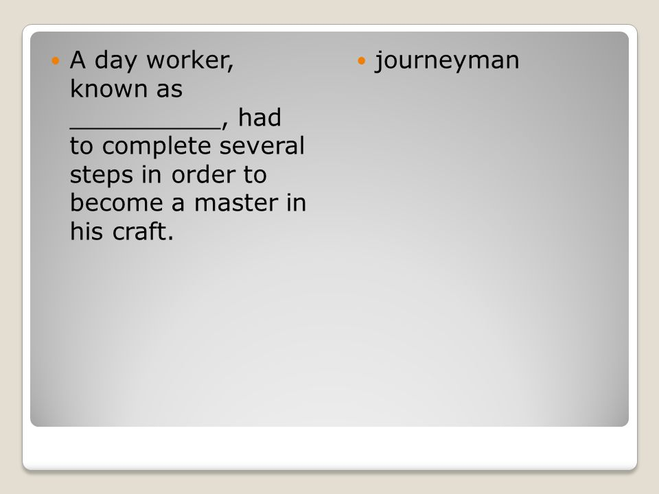 A day worker, known as __________, had to complete several steps in order to become a master in his craft. journeyman