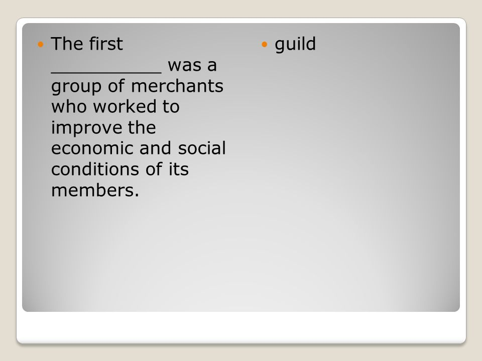 The first __________ was a group of merchants who worked to improve the economic and social conditions of its members. guild