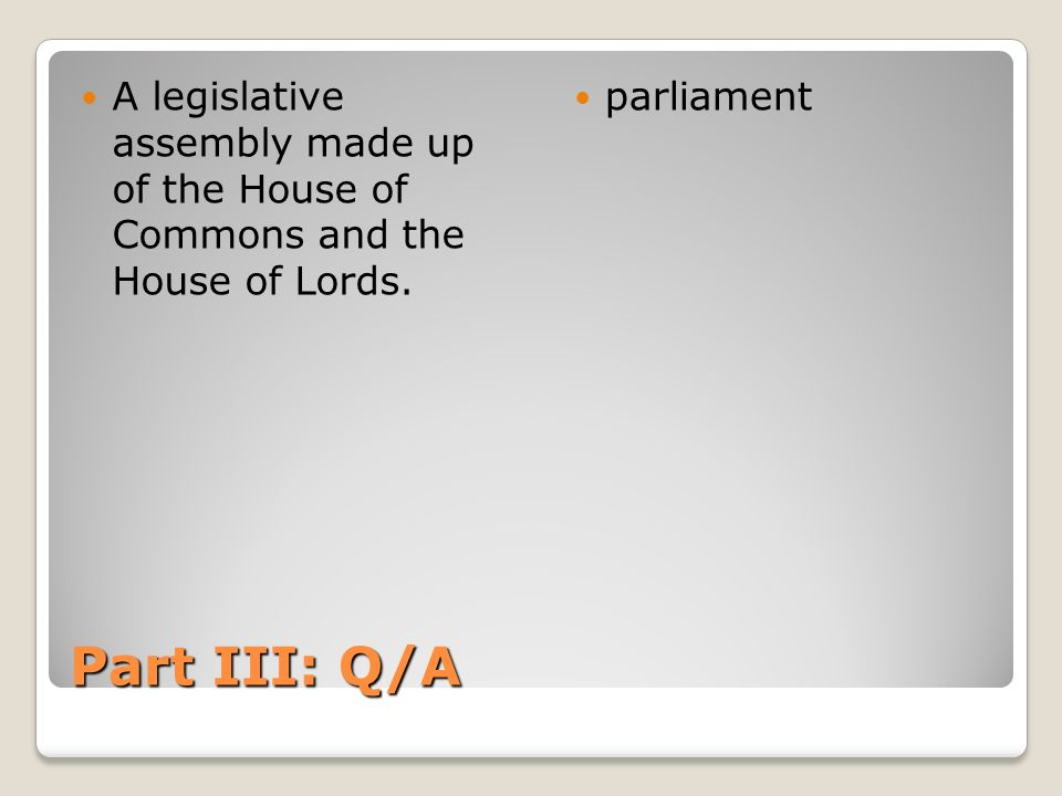 Part III: Q/A A legislative assembly made up of the House of Commons and the House of Lords. parliament
