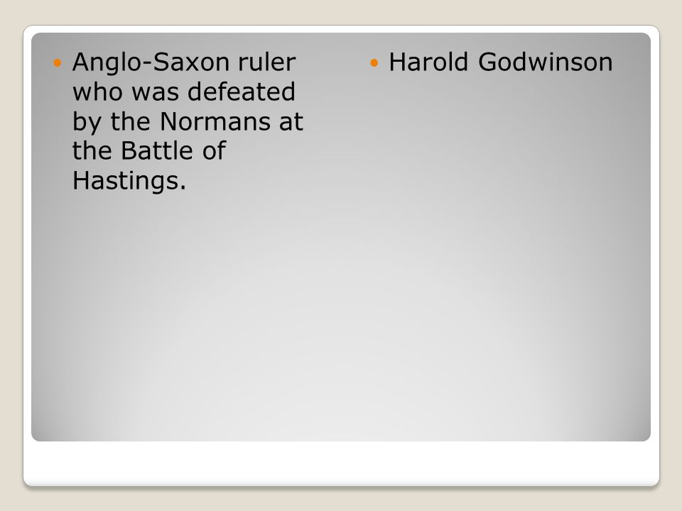 Anglo-Saxon ruler who was defeated by the Normans at the Battle of Hastings. Harold Godwinson