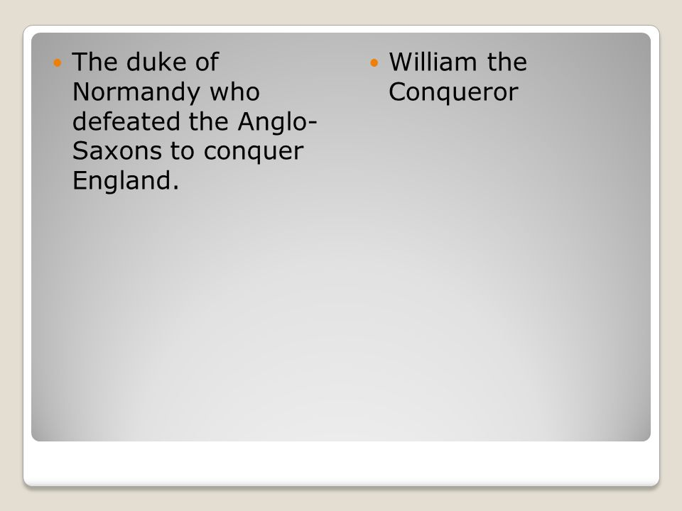 The duke of Normandy who defeated the Anglo- Saxons to conquer England. William the Conqueror