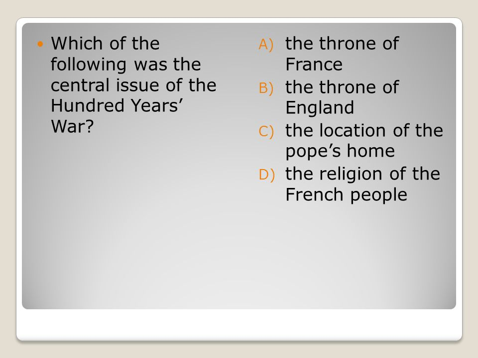 Which of the following was the central issue of the Hundred Years War? A) the throne of France B) the throne of England C) the location of the popes h