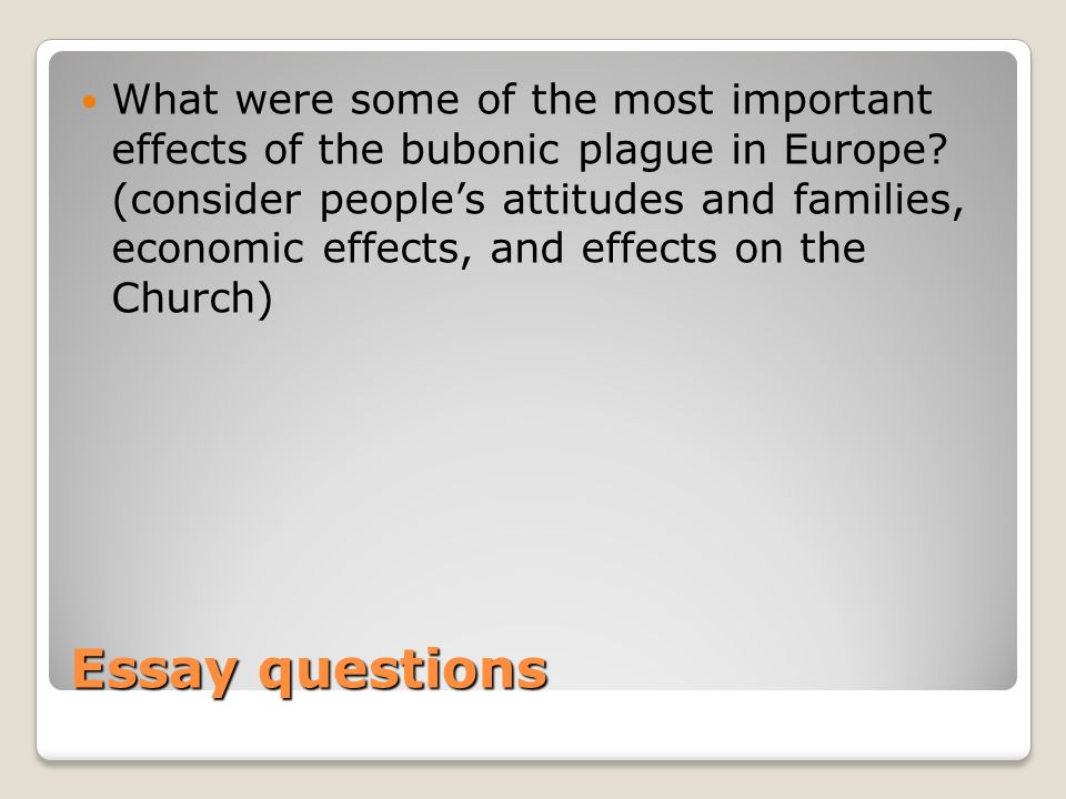 Essay questions What were some of the most important effects of the bubonic plague in Europe? (consider peoples attitudes and families, economic effec