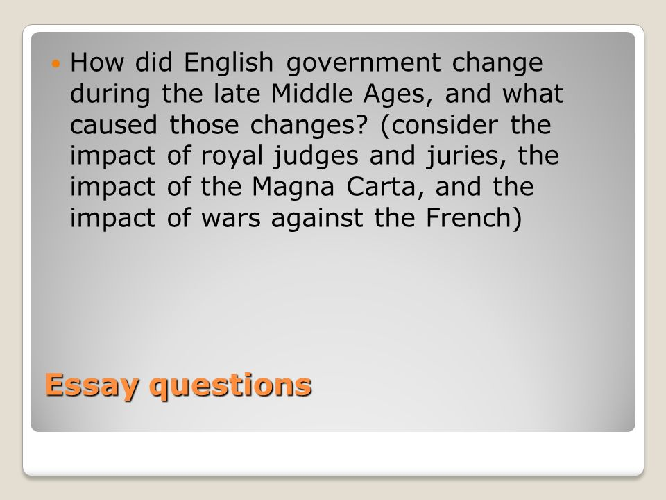 Essay questions How did English government change during the late Middle Ages, and what caused those changes? (consider the impact of royal judges and