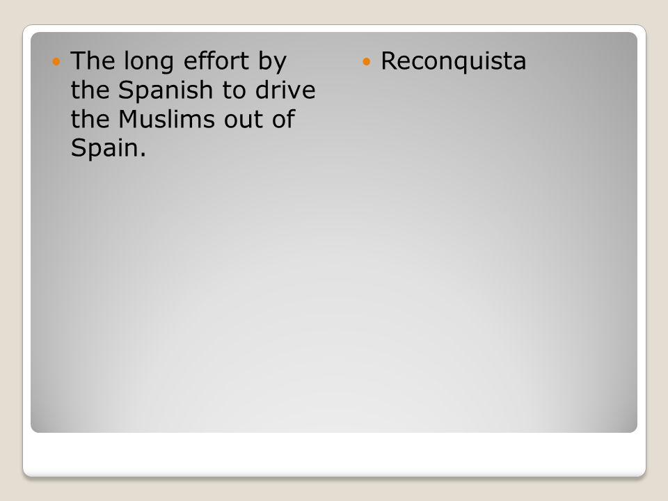 The long effort by the Spanish to drive the Muslims out of Spain. Reconquista