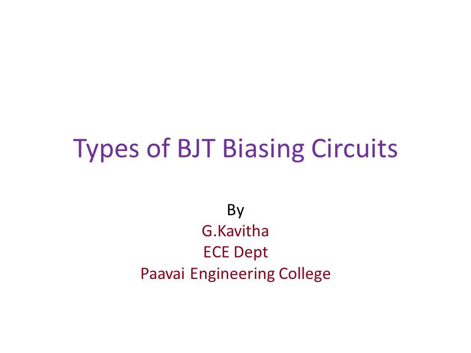 Types of BJT Biasing Circuits By G.Kavitha ECE Dept Paavai Engineering College
