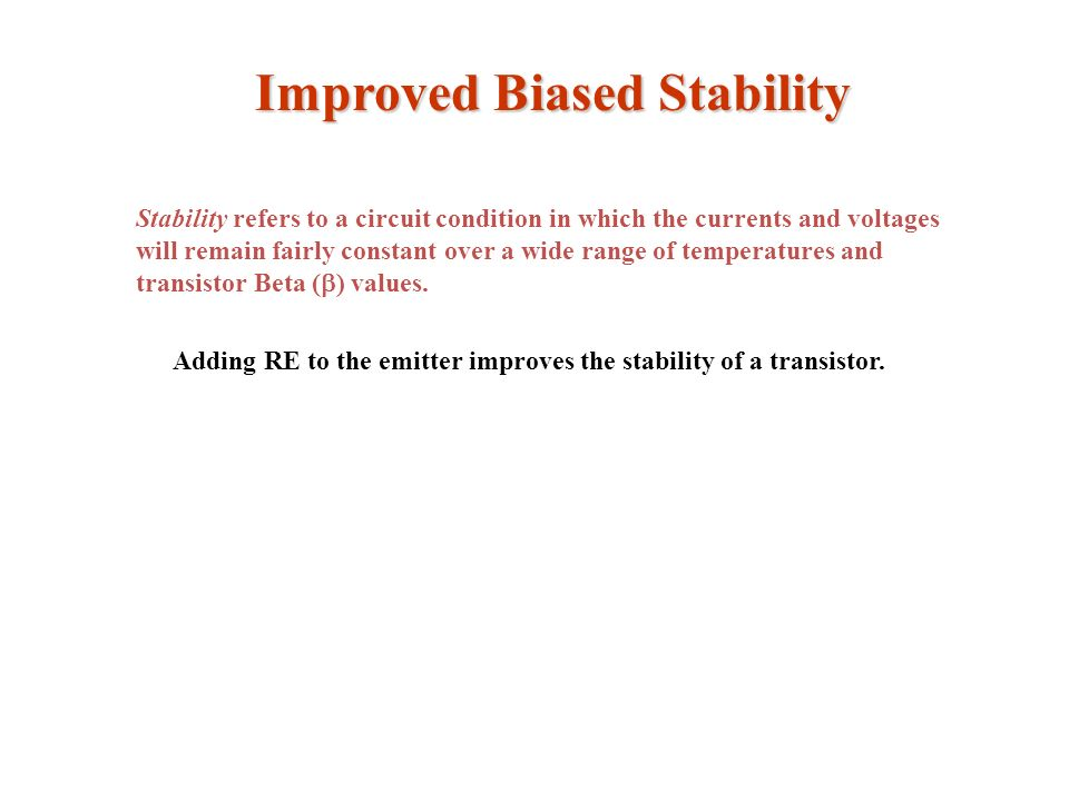 Improved Biased Stability Stability refers to a circuit condition in which the currents and voltages will remain fairly constant over a wide range of