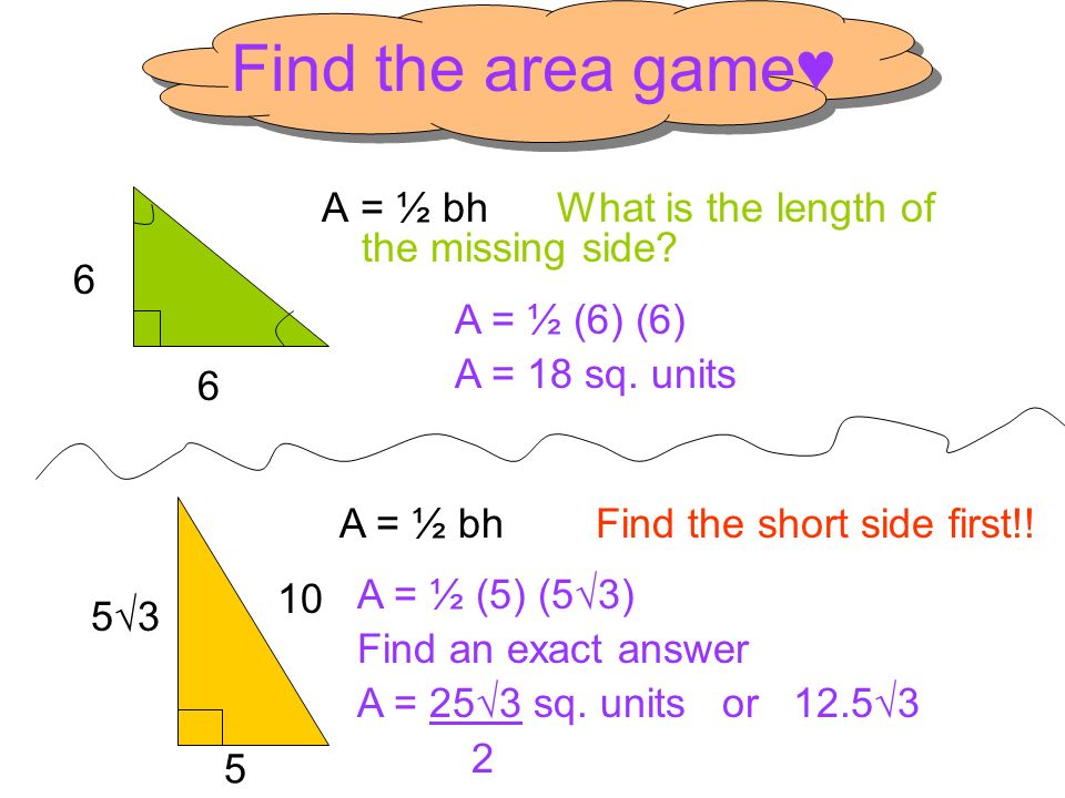 Find the area game A = ½ bh What is the length of the missing side? 6 A = ½ (6) (6) A = 18 sq. units 10 A = ½ bh Find the short side first!! 6 5 53 A