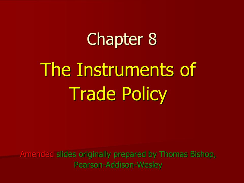 Chapter 8 The Instruments of Trade Policy Amended slides originally prepared by Thomas Bishop, Pearson-Addison-Wesley