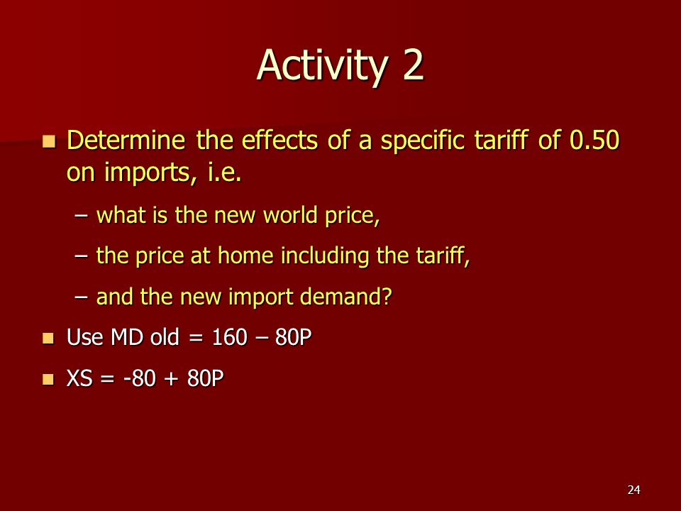 24 Activity 2 Determine the effects of a specific tariff of 0.50 on imports, i.e. Determine the effects of a specific tariff of 0.50 on imports, i.e.