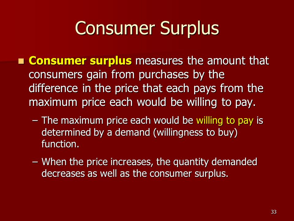 33 Consumer Surplus Consumer surplus measures the amount that consumers gain from purchases by the difference in the price that each pays from the max