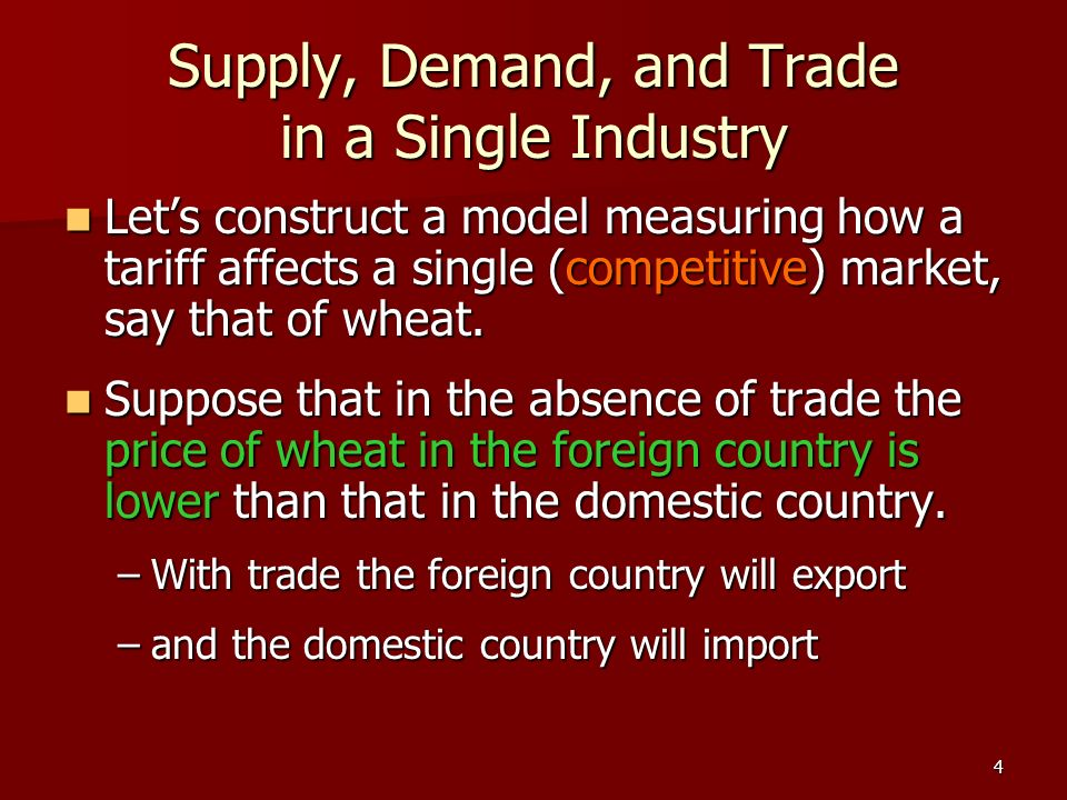 4 Supply, Demand, and Trade in a Single Industry Lets construct a model measuring how a tariff affects a single (competitive) market, say that of whea