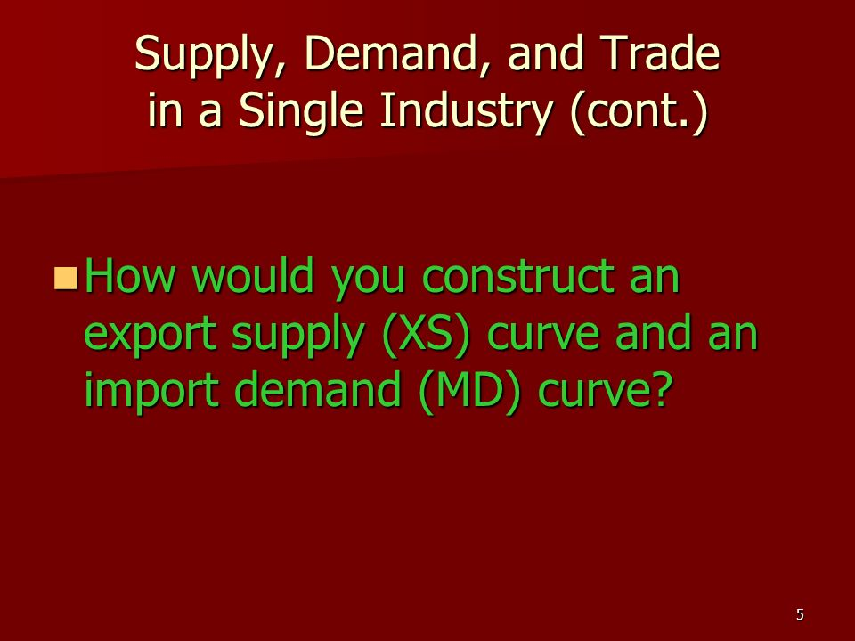 5 Supply, Demand, and Trade in a Single Industry (cont.) How would you construct an export supply (XS) curve and an import demand (MD) curve? How woul