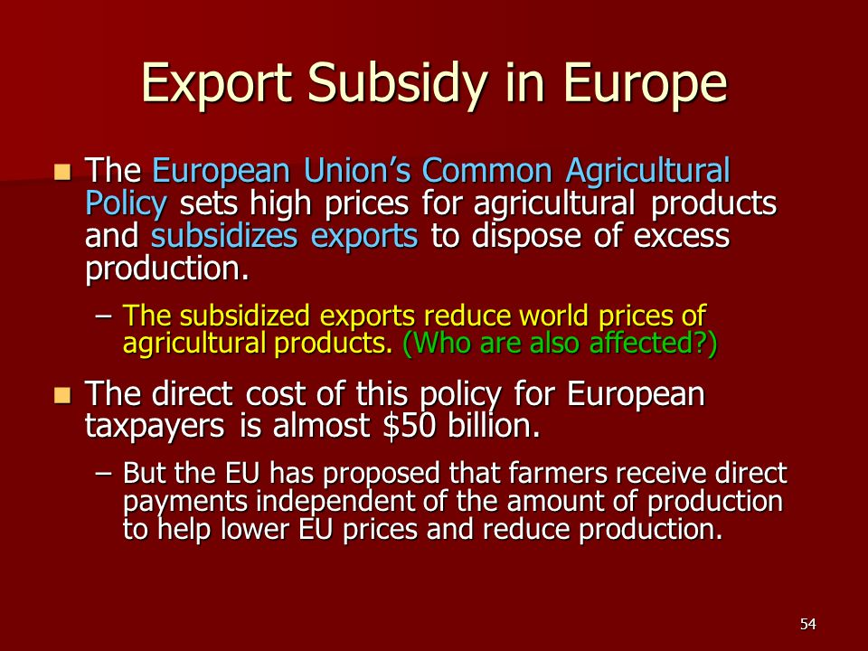 54 Export Subsidy in Europe The European Unions Common Agricultural Policy sets high prices for agricultural products and subsidizes exports to dispos