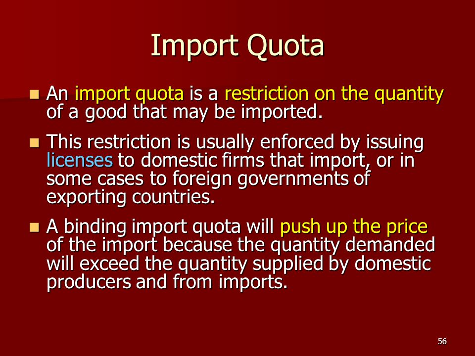 56 Import Quota An import quota is a restriction on the quantity of a good that may be imported. An import quota is a restriction on the quantity of a