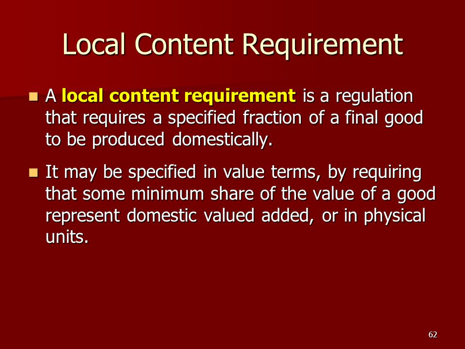 62 Local Content Requirement A local content requirement is a regulation that requires a specified fraction of a final good to be produced domesticall
