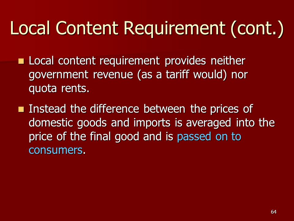64 Local Content Requirement (cont.) Local content requirement provides neither government revenue (as a tariff would) nor quota rents. Local content
