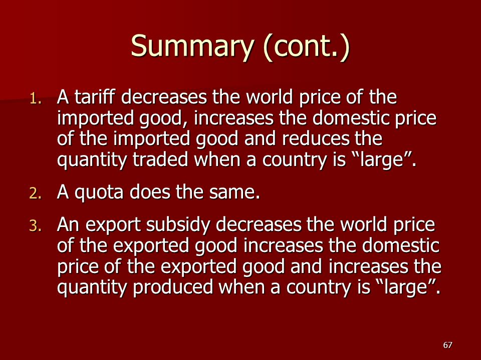 67 Summary (cont.) 1. A tariff decreases the world price of the imported good, increases the domestic price of the imported good and reduces the quant