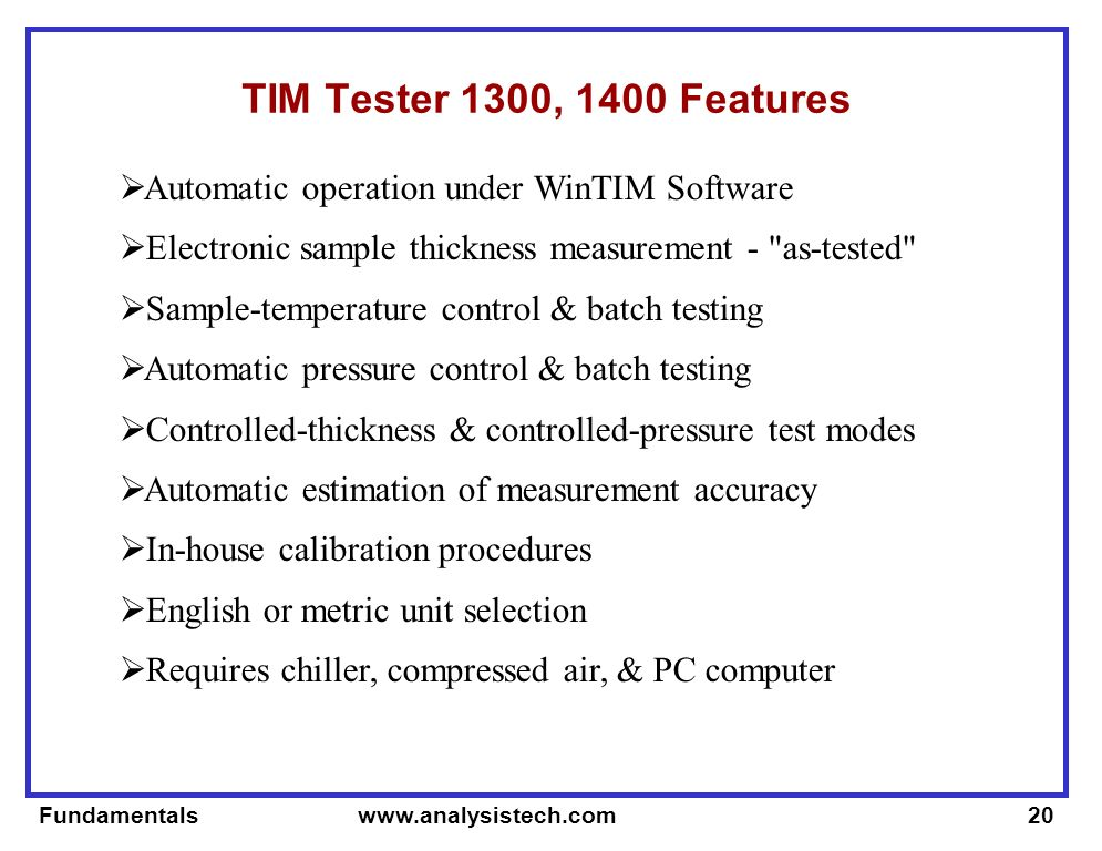 Fundamentals www.analysistech.com20 TIM Tester 1300, 1400 Features Automatic operation under WinTIM Software Electronic sample thickness measurement - as-tested Sample-temperature control & batch testing Automatic pressure control & batch testing Controlled-thickness & controlled-pressure test modes Automatic estimation of measurement accuracy In-house calibration procedures English or metric unit selection Requires chiller, compressed air, & PC computer