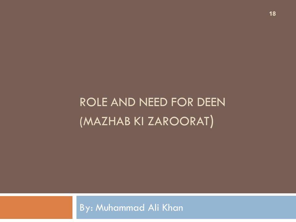 ROLE AND NEED FOR DEEN (MAZHAB KI ZAROORAT ) By: Muhammad Ali Khan 18