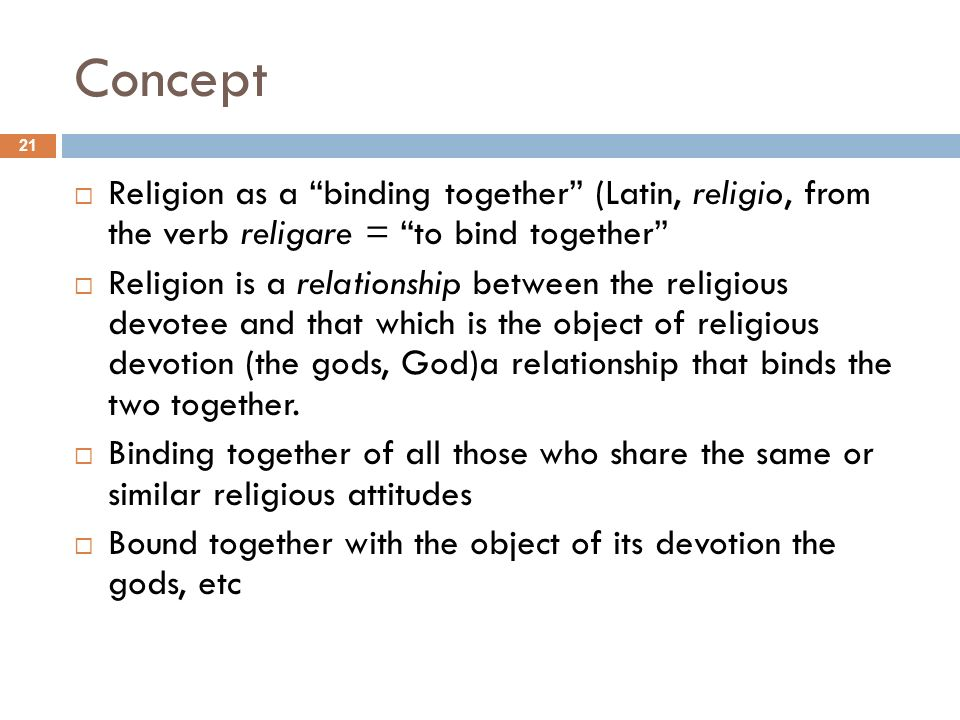 Concept Religion as a binding together (Latin, religio, from the verb religare = to bind together Religion is a relationship between the religious dev