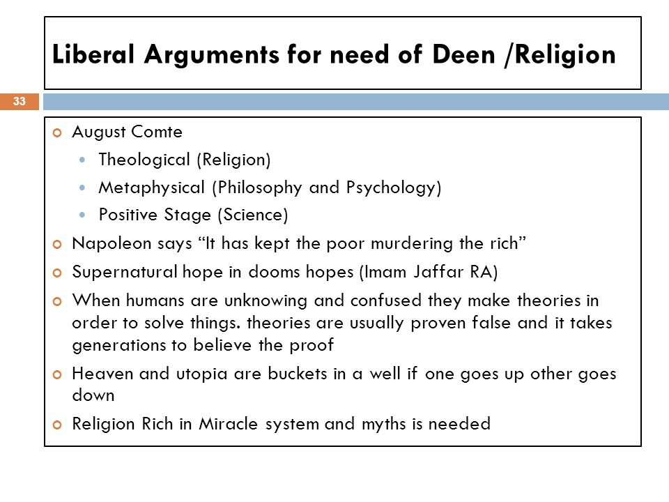 Liberal Arguments for need of Deen /Religion 33 August Comte Theological (Religion) Metaphysical (Philosophy and Psychology) Positive Stage (Science)
