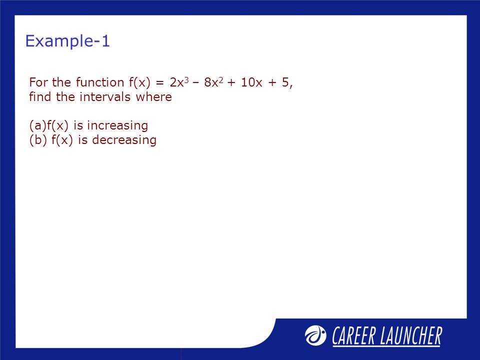 Example-1 For the function f(x) = 2x 3 – 8x 2 + 10x + 5, find the intervals where (a)f(x) is increasing (b) f(x) is decreasing