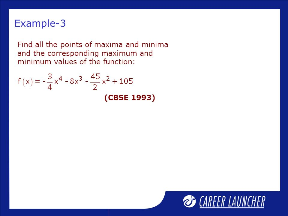 Example-3 Find all the points of maxima and minima and the corresponding maximum and minimum values of the function: (CBSE 1993)
