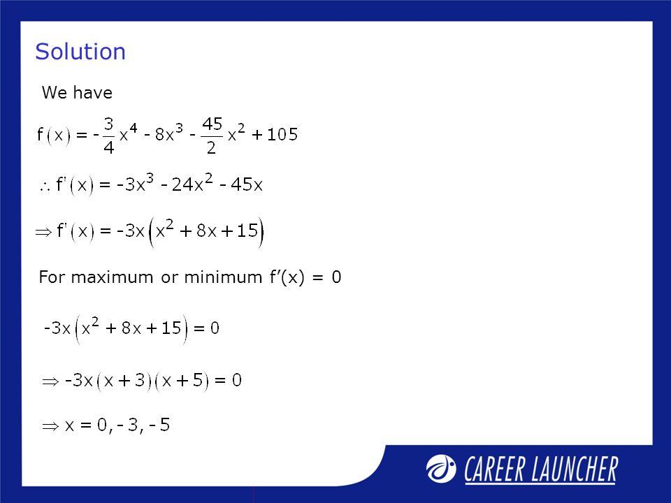 Solution We have For maximum or minimum f(x) = 0