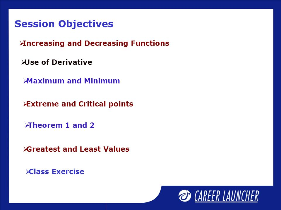 Session Objectives Increasing and Decreasing Functions Use of Derivative Maximum and Minimum Extreme and Critical points Theorem 1 and 2 Greatest and Least Values Class Exercise