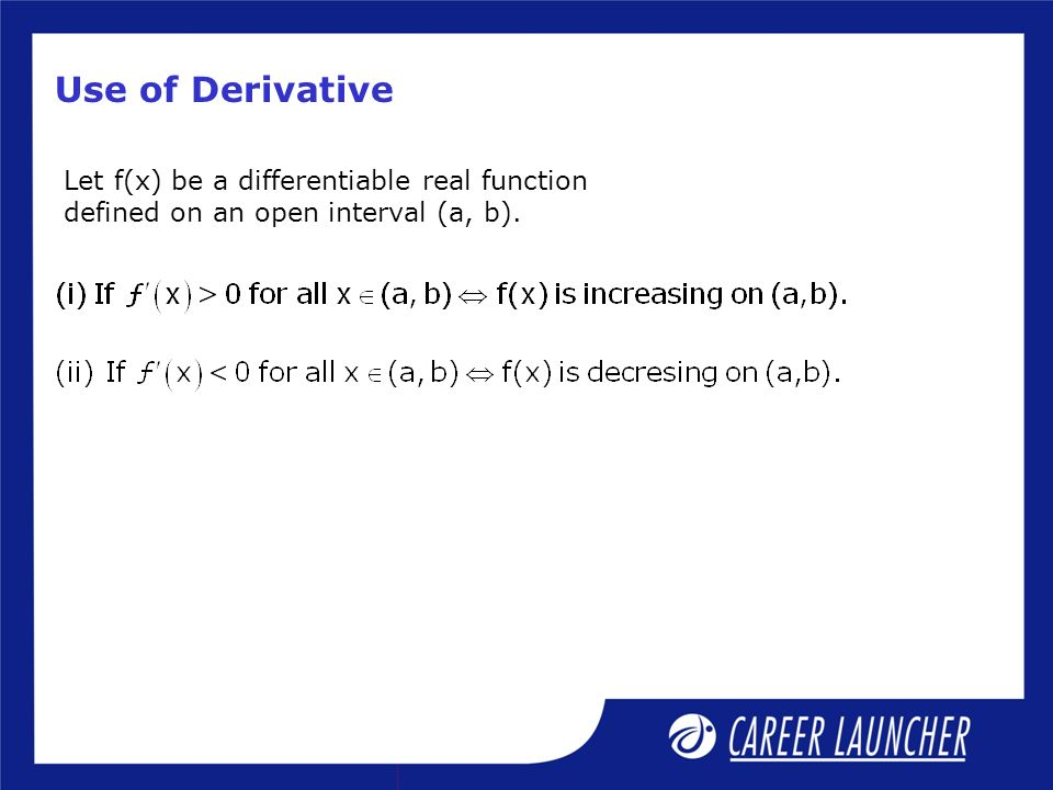 Use of Derivative Let f(x) be a differentiable real function defined on an open interval (a, b).