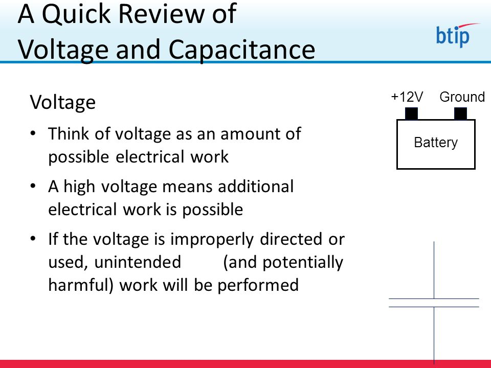 A Quick Review of Voltage and Capacitance Voltage Think of voltage as an amount of possible electrical work A high voltage means additional electrical