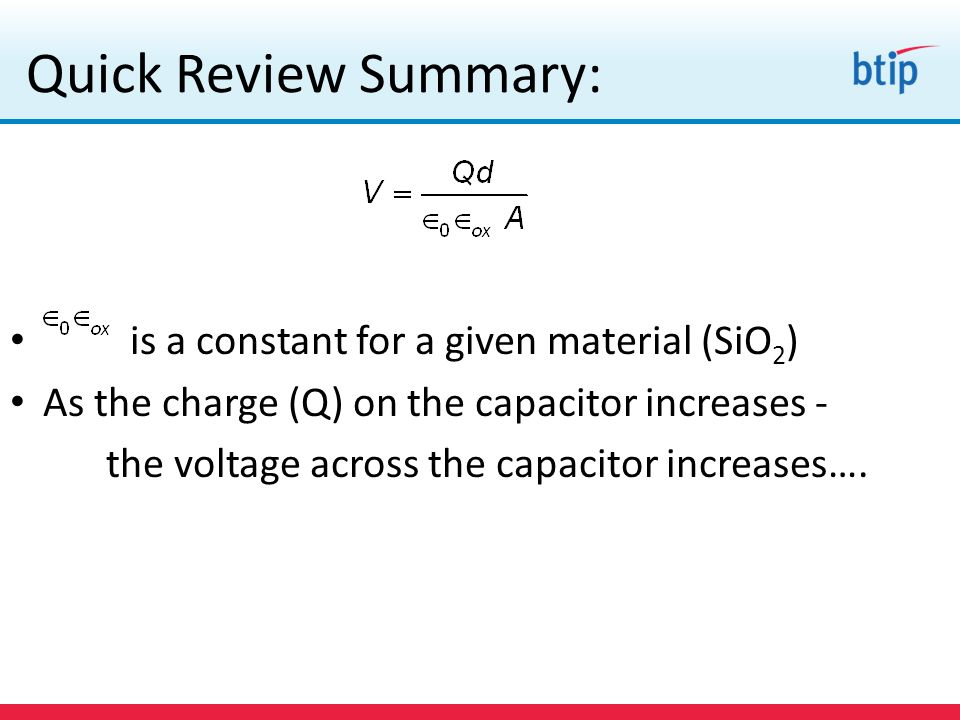 Quick Review Summary: is a constant for a given material (SiO 2 ) As the charge (Q) on the capacitor increases - the voltage across the capacitor incr