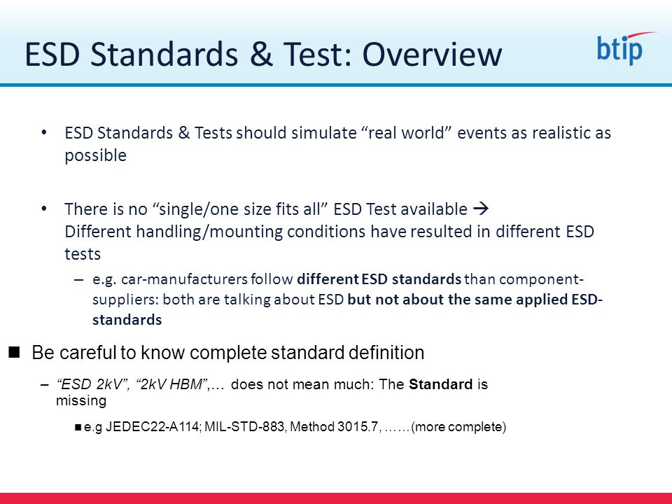 ESD Standards & Test: Overview ESD Standards & Tests should simulate real world events as realistic as possible There is no single/one size fits all E