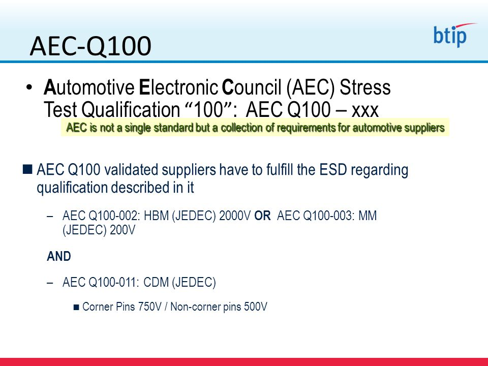 AEC-Q100 A utomotive E lectronic C ouncil (AEC) Stress Test Qualification 100 : AEC Q100 – xxx AEC Q100 validated suppliers have to fulfill the ESD re