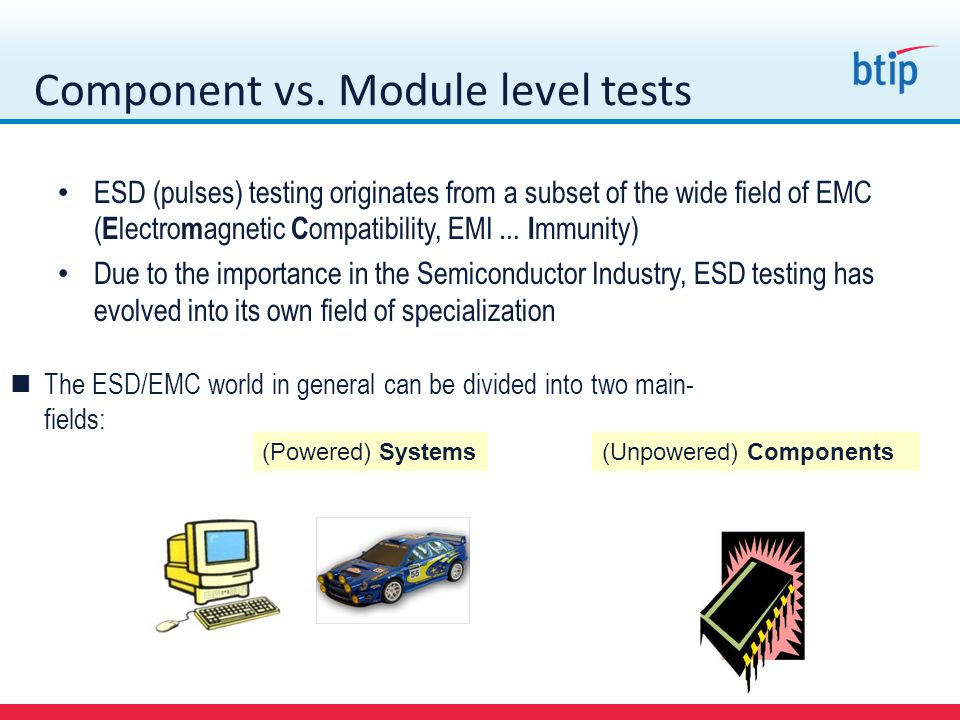 Component vs. Module level tests ESD (pulses) testing originates from a subset of the wide field of EMC ( E lectro m agnetic C ompatibility, EMI … I m