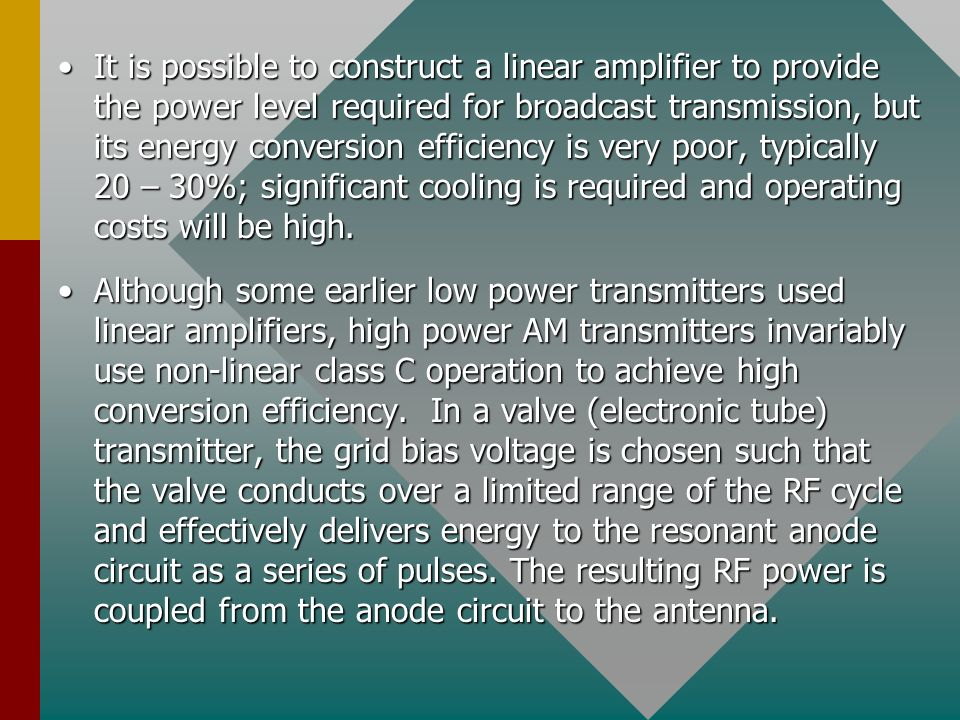 It is possible to construct a linear amplifier to provide the power level required for broadcast transmission, but its energy conversion efficiency is very poor, typically 20 – 30%; significant cooling is required and operating costs will be high.It is possible to construct a linear amplifier to provide the power level required for broadcast transmission, but its energy conversion efficiency is very poor, typically 20 – 30%; significant cooling is required and operating costs will be high.