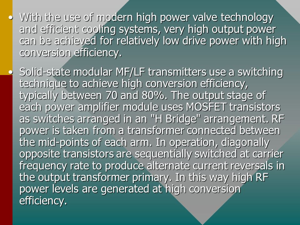 With the use of modern high power valve technology and efficient cooling systems, very high output power can be achieved for relatively low drive power with high conversion efficiency.With the use of modern high power valve technology and efficient cooling systems, very high output power can be achieved for relatively low drive power with high conversion efficiency.