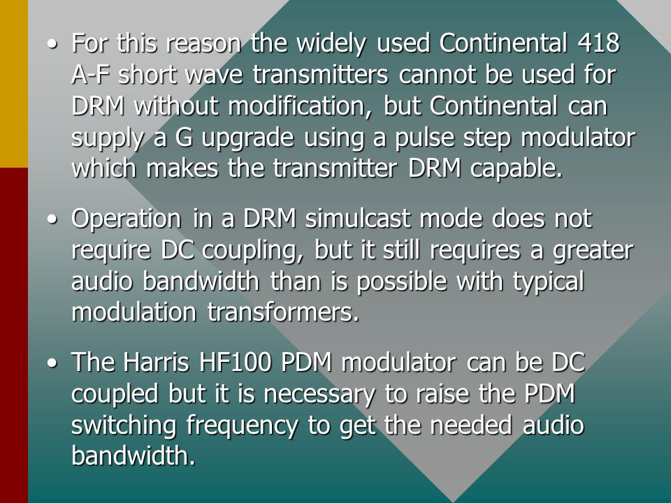 For this reason the widely used Continental 418 A-F short wave transmitters cannot be used for DRM without modification, but Continental can supply a G upgrade using a pulse step modulator which makes the transmitter DRM capable.For this reason the widely used Continental 418 A-F short wave transmitters cannot be used for DRM without modification, but Continental can supply a G upgrade using a pulse step modulator which makes the transmitter DRM capable.