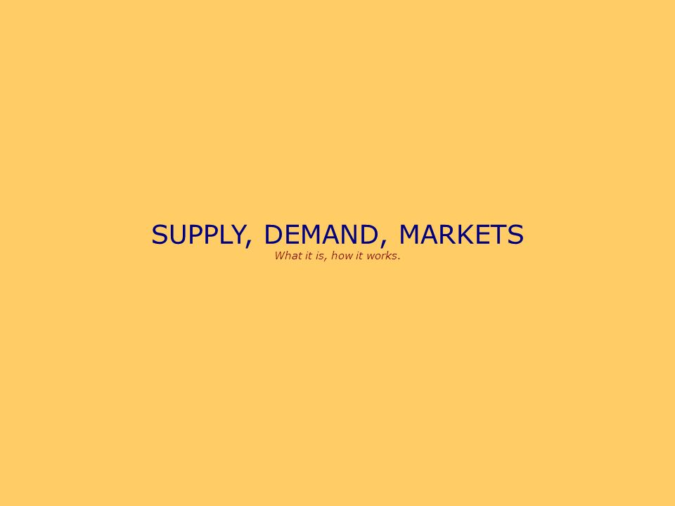 SUPPLY, DEMAND, MARKETS What it is, how it works.