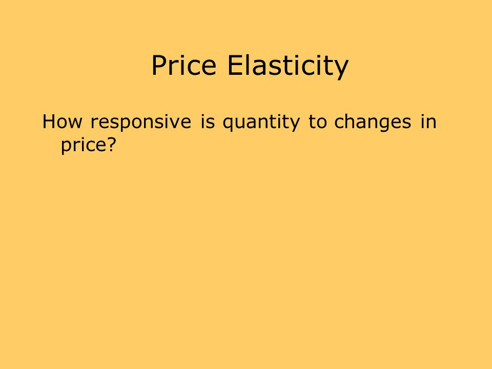 Price Elasticity How responsive is quantity to changes in price?