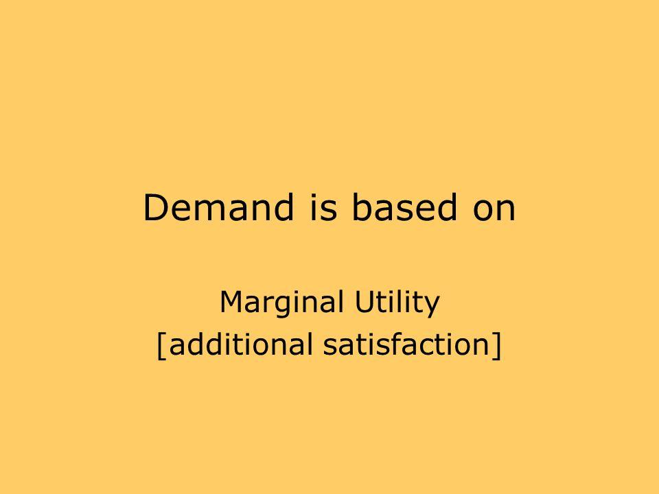 Demand is based on Marginal Utility [additional satisfaction]