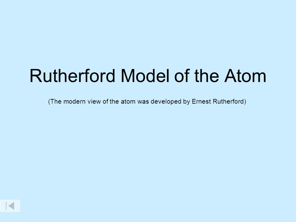 Rutherford Model of the Atom (The modern view of the atom was developed by Ernest Rutherford)